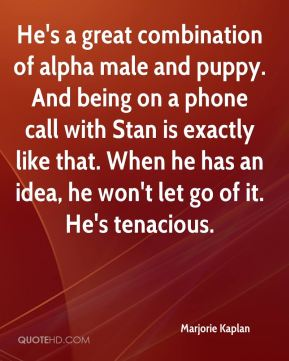 Marjorie Kaplan  - He's a great combination of alpha male and puppy. And being on a phone call with Stan is exactly like that. When he has an idea, he won't let go of it. He's tenacious.