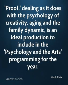 Mark Cole  - 'Proof,' dealing as it does with the psychology of creativity, aging and the family dynamic, is an ideal production to include in the 'Psychology and the Arts' programming for the year.