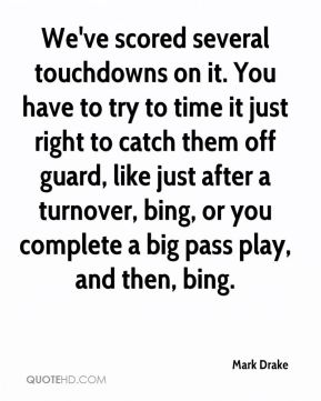 Mark Drake  - We've scored several touchdowns on it. You have to try to time it just right to catch them off guard, like just after a turnover, bing, or you complete a big pass play, and then, bing.