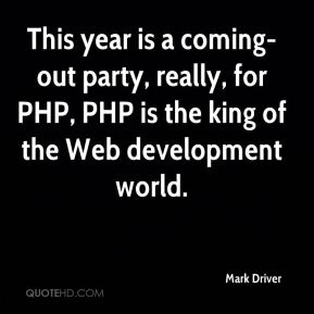 Mark Driver  - This year is a coming-out party, really, for PHP, PHP is the king of the Web development world.