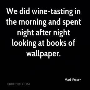 Mark Fraser  - We did wine-tasting in the morning and spent night after night looking at books of wallpaper.