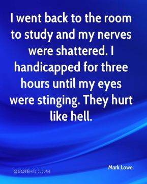 I went back to the room to study and my nerves were shattered. I handicapped for three hours until my eyes were stinging. They hurt like hell.
