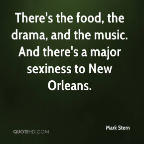 Mark Stern  - There's the food, the drama, and the music. And there's a major sexiness to New Orleans.