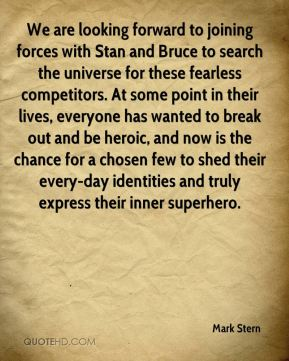 Mark Stern  - We are looking forward to joining forces with Stan and Bruce to search the universe for these fearless competitors. At some point in their lives, everyone has wanted to break out and be heroic, and now is the chance for a chosen few to shed their every-day identities and truly express their inner superhero.