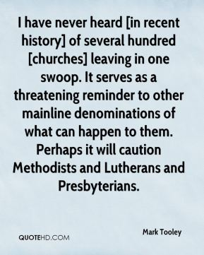 Mark Tooley  - I have never heard [in recent history] of several hundred [churches] leaving in one swoop. It serves as a threatening reminder to other mainline denominations of what can happen to them. Perhaps it will caution Methodists and Lutherans and Presbyterians.