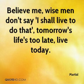 Martial  - Believe me, wise men don't say 'I shall live to do that', tomorrow's life's too late, live today.
