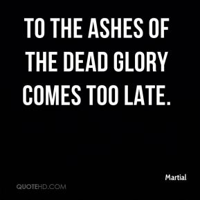 Martial  - To the ashes of the dead glory comes too late.
