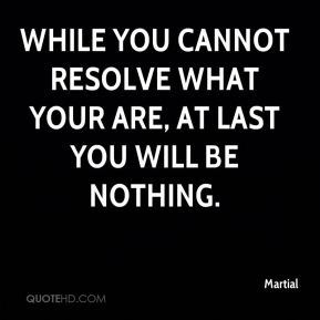 While you cannot resolve what your are, at last you will be nothing.
