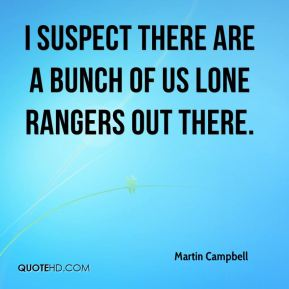 Martin Campbell  - I suspect there are a bunch of us lone rangers out there.