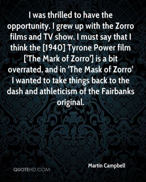 Martin Campbell  - I was thrilled to have the opportunity. I grew up with the Zorro films and TV show. I must say that I think the [1940] Tyrone Power film ['The Mark of Zorro'] is a bit overrated, and in 'The Mask of Zorro' I wanted to take things back to the dash and athleticism of the Fairbanks original.