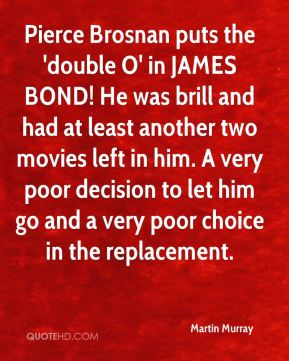 Martin Murray  - Pierce Brosnan puts the 'double O' in JAMES BOND! He was brill and had at least another two movies left in him. A very poor decision to let him go and a very poor choice in the replacement.