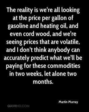 Martin Murray  - The reality is we're all looking at the price per gallon of gasoline and heating oil, and even cord wood, and we're seeing prices that are volatile, and I don't think anybody can accurately predict what we'll be paying for these commodities in two weeks, let alone two months.