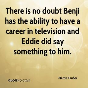 Martin Tauber  - There is no doubt Benji has the ability to have a career in television and Eddie did say something to him.