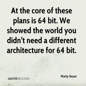 Marty Seyer  - At the core of these plans is 64 bit. We showed the world you didn't need a different architecture for 64 bit.