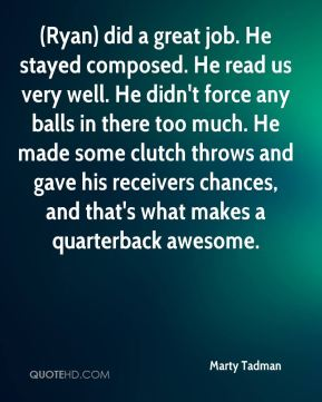 Marty Tadman  - (Ryan) did a great job. He stayed composed. He read us very well. He didn't force any balls in there too much. He made some clutch throws and gave his receivers chances, and that's what makes a quarterback awesome.
