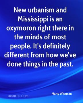 Marty Wiseman  - New urbanism and Mississippi is an oxymoron right there in the minds of most people. It's definitely different from how we've done things in the past.