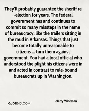 Marty Wiseman  - They'll probably guarantee the sheriff re-election for years. The federal government has and continues to commit so many missteps in the name of bureaucracy, like the trailers sitting in the mud in Arkansas. Things that just become totally unreasonable to citizens ... turn them against government. You had a local official who understood the plight his citizens were in and acted in contrast to rule-bound bureaucrats up in Washington.