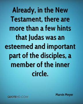 Marvin Meyer  - Already, in the New Testament, there are more than a few hints that Judas was an esteemed and important part of the disciples, a member of the inner circle.