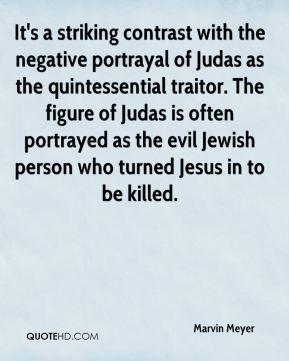 Marvin Meyer  - It's a striking contrast with the negative portrayal of Judas as the quintessential traitor. The figure of Judas is often portrayed as the evil Jewish person who turned Jesus in to be killed.