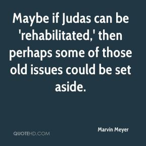 Marvin Meyer  - Maybe if Judas can be 'rehabilitated,' then perhaps some of those old issues could be set aside.