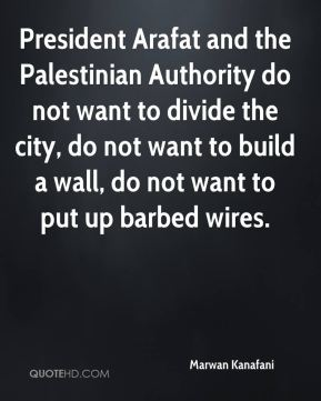 Marwan Kanafani  - President Arafat and the Palestinian Authority do not want to divide the city, do not want to build a wall, do not want to put up barbed wires.