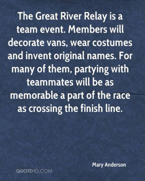 Mary Anderson  - The Great River Relay is a team event. Members will decorate vans, wear costumes and invent original names. For many of them, partying with teammates will be as memorable a part of the race as crossing the finish line.