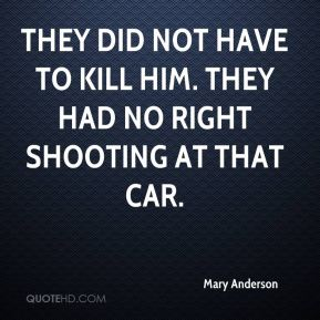They did not have to kill him. They had no right shooting at that car.
