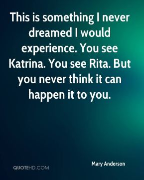 This is something I never dreamed I would experience. You see Katrina. You see Rita. But you never think it can happen it to you.