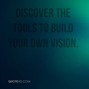 Mary Anne Radmacher  - Discover the tools to build your own vision.