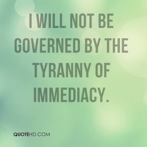 Mary Anne Radmacher  - I will not be governed by the tyranny of immediacy.
