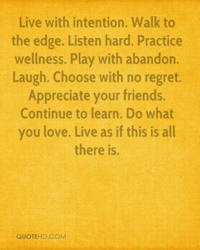 Mary Anne Radmacher  - Live with intention. Walk to the edge. Listen hard. Practice wellness. Play with abandon. Laugh. Choose with no regret. Appreciate your friends. Continue to learn. Do what you love. Live as if this is all there is.