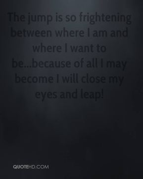 Mary Anne Radmacher  - The jump is so frightening between where I am and where I want to be...because of all I may become I will close my eyes and leap!