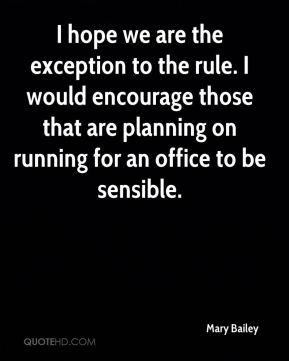 Mary Bailey  - I hope we are the exception to the rule. I would encourage those that are planning on running for an office to be sensible.