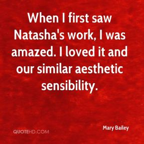 Mary Bailey  - When I first saw Natasha's work, I was amazed. I loved it and our similar aesthetic sensibility.