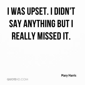 Mary Harris  - I was upset. I didn't say anything but I really missed it.