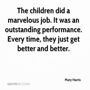Mary Harris  - The children did a marvelous job. It was an outstanding performance. Every time, they just get better and better.