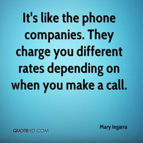 Mary Ingarra  - It's like the phone companies. They charge you different rates depending on when you make a call.