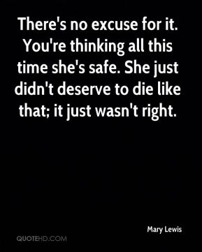 Mary Lewis  - There's no excuse for it. You're thinking all this time she's safe. She just didn't deserve to die like that; it just wasn't right.