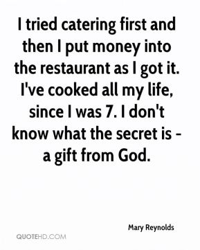 I tried catering first and then I put money into the restaurant as I got it. I've cooked all my life, since I was 7. I don't know what the secret is - a gift from God.