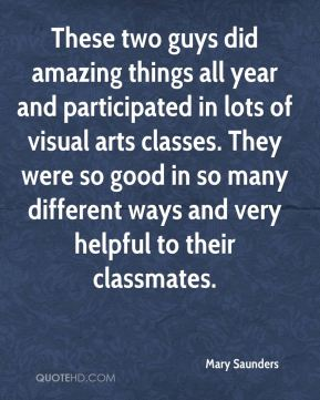 Mary Saunders  - These two guys did amazing things all year and participated in lots of visual arts classes. They were so good in so many different ways and very helpful to their classmates.