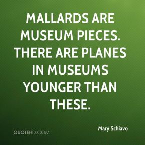 Mary Schiavo  - Mallards are museum pieces. There are planes in museums younger than these.