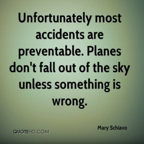 Mary Schiavo  - Unfortunately most accidents are preventable. Planes don't fall out of the sky unless something is wrong.