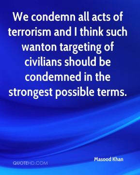 Masood Khan  - We condemn all acts of terrorism and I think such wanton targeting of civilians should be condemned in the strongest possible terms.