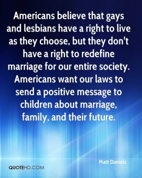 Americans believe that gays and lesbians have a right to live as they choose, but they don't have a right to redefine marriage for our entire society. Americans want our laws to send a positive message to children about marriage, family, and their future.