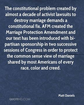 The constitutional problem created by almost a decade of activist lawsuits to destroy marriage demands a constitutional fix. AFM created the Marriage Protection Amendment and our text has been introduced with bi-partisan sponsorship in two successive sessions of Congress in order to protect the common sense view of marriage shared by most Americans of every race, color and creed.