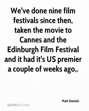 Matt Daniels  - We've done nine film festivals since then, taken the movie to Cannes and the Edinburgh Film Festival and it had it's US premier a couple of weeks ago.