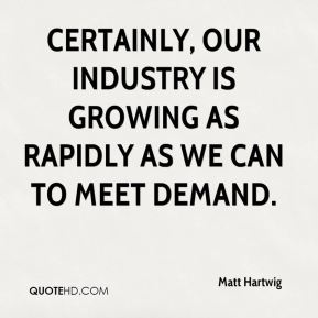 Matt Hartwig  - Certainly, our industry is growing as rapidly as we can to meet demand.