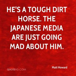 Matt Howard  - He's a tough dirt horse. The Japanese media are just going mad about him.