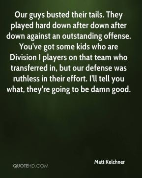 Matt Kelchner  - Our guys busted their tails. They played hard down after down after down against an outstanding offense. You've got some kids who are Division I players on that team who transferred in, but our defense was ruthless in their effort. I'll tell you what, they're going to be damn good.