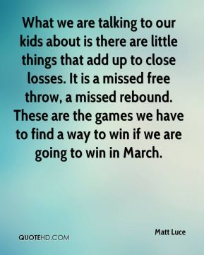 Matt Luce  - What we are talking to our kids about is there are little things that add up to close losses. It is a missed free throw, a missed rebound. These are the games we have to find a way to win if we are going to win in March.